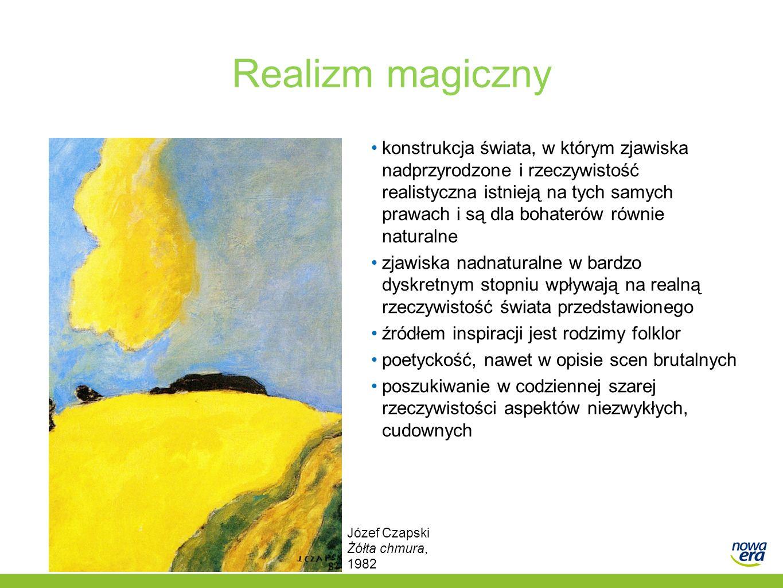 Realizm magiczny konstrukcja świata, w którym zjawiska nadprzyrodzone i rzeczywistość realistyczna istnieją na tych samych prawach i są dla bohaterów równie naturalne zjawiska nadnaturalne w bardzo dyskretnym stopniu wpływają na realną rzeczywistość świata przedstawionego źródłem inspiracji jest rodzimy folklor poetyckość, nawet w opisie scen brutalnych poszukiwanie w codziennej szarej rzeczywistości aspektów niezwykłych, cudownych Józef Czapski Żółta chmura, 1982