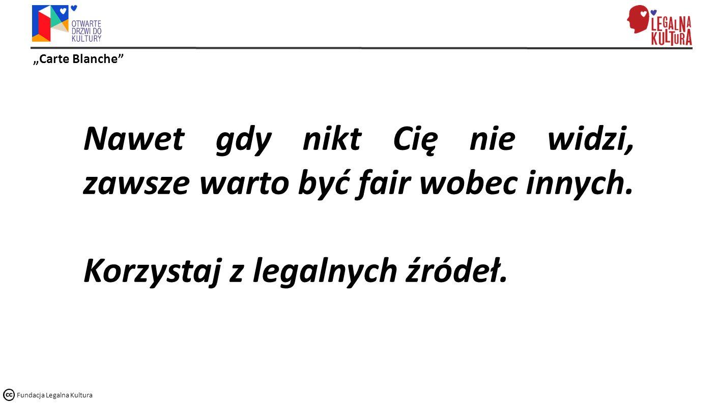 """""""Carte Blanche Fundacja Legalna Kultura Nawet gdy nikt Cię nie widzi, zawsze warto być fair wobec innych."""