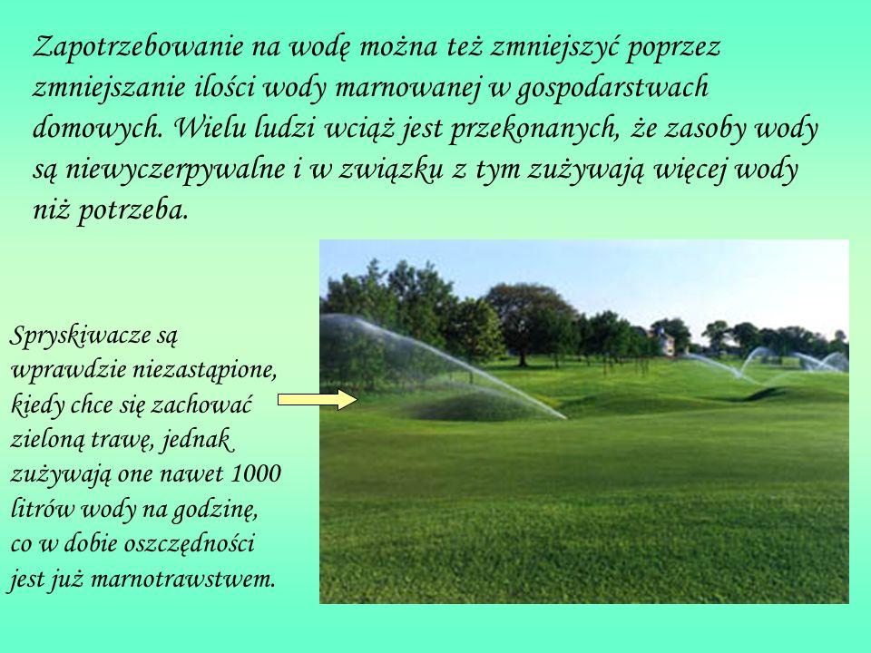 Zapotrzebowanie na wodę można też zmniejszyć poprzez zmniejszanie ilości wody marnowanej w gospodarstwach domowych.