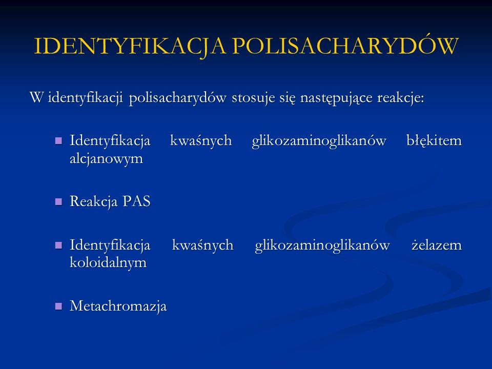 IDENTYFIKACJA POLISACHARYDÓW W identyfikacji polisacharydów stosuje się następujące reakcje: Identyfikacja kwaśnych glikozaminoglikanów błękitem alcjanowym Identyfikacja kwaśnych glikozaminoglikanów błękitem alcjanowym Reakcja PAS Reakcja PAS Identyfikacja kwaśnych glikozaminoglikanów żelazem koloidalnym Identyfikacja kwaśnych glikozaminoglikanów żelazem koloidalnym Metachromazja Metachromazja