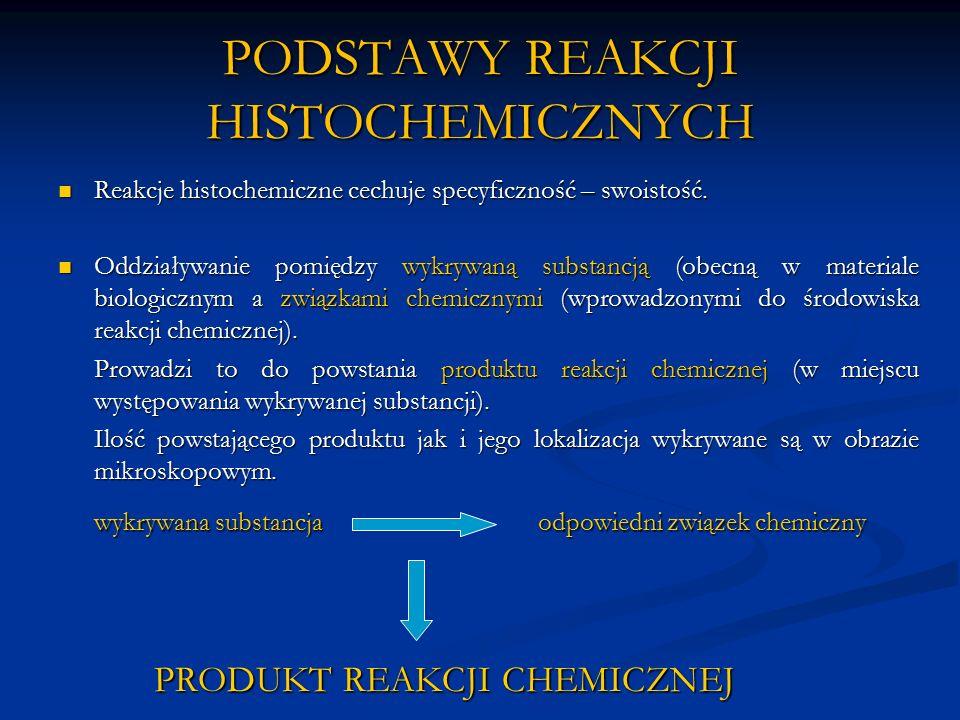 PODSTAWY REAKCJI HISTOCHEMICZNYCH Produkt reakcji chemicznej musi spełniać dwa podstawowe warunki: Musi być widoczny w obrazie mikroskopowym Musi być widoczny w obrazie mikroskopowym Powinien być nierozpuszczalny w środowisku reakcji Powinien być nierozpuszczalny w środowisku reakcji Końcowa ocena reakcji histochemicznych odbywa się przy użyciu wszystkich typów mikroskopów świetlnych i elektronowych.
