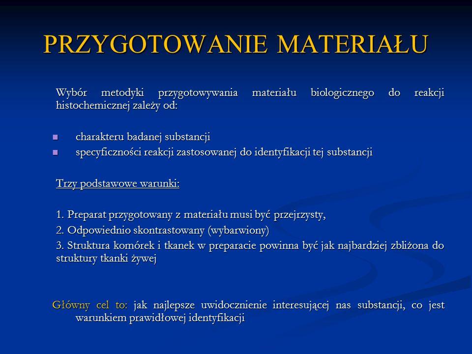 PRZYGOTOWANIE MATERIAŁU Metody przygotowywania materiału do badań histochemicznych opierają się na kilku działaniach laboratoryjnych: 1.