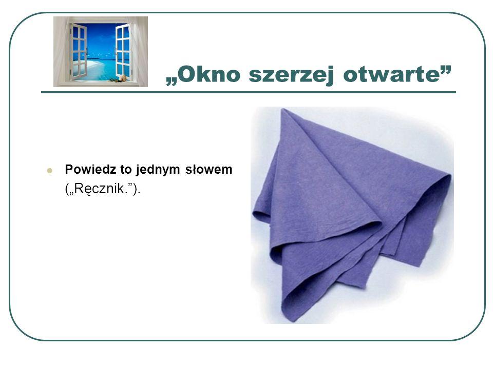 """""""Okno szerzej otwarte"""" Powiedz to jednym słowem (""""Ręcznik."""")."""