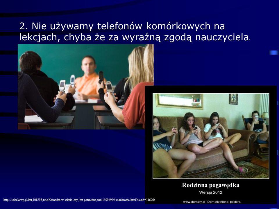 2. Nie używamy telefonów komórkowych na lekcjach, chyba że za wyraźną zgodą nauczyciela. http://szkola.wp.pl/kat,108798,title,Komorka-w-szkole-czy-jes