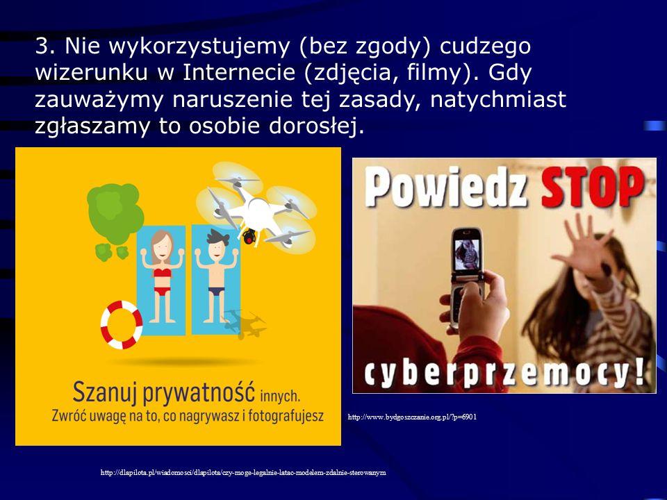 3. Nie wykorzystujemy (bez zgody) cudzego wizerunku w Internecie (zdjęcia, filmy). Gdy zauważymy naruszenie tej zasady, natychmiast zgłaszamy to osobi