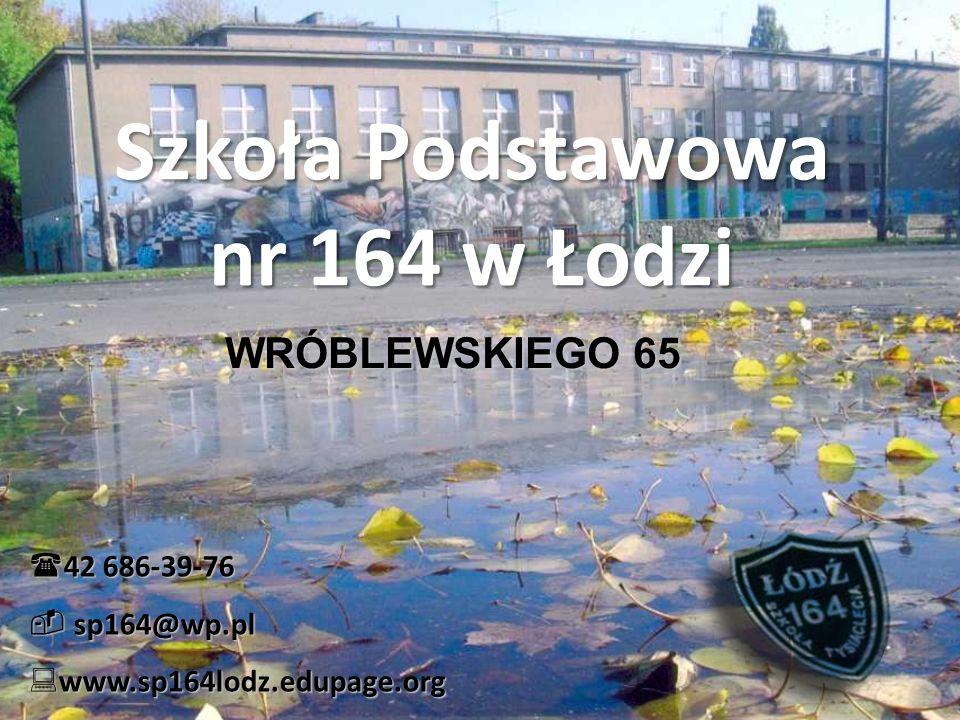 Szkoła Podstawowa nr 164 w Łodzi WRÓBLEWSKIEGO 65  42 686-39-76  sp164@wp.pl  www.sp164lodz.edupage.org