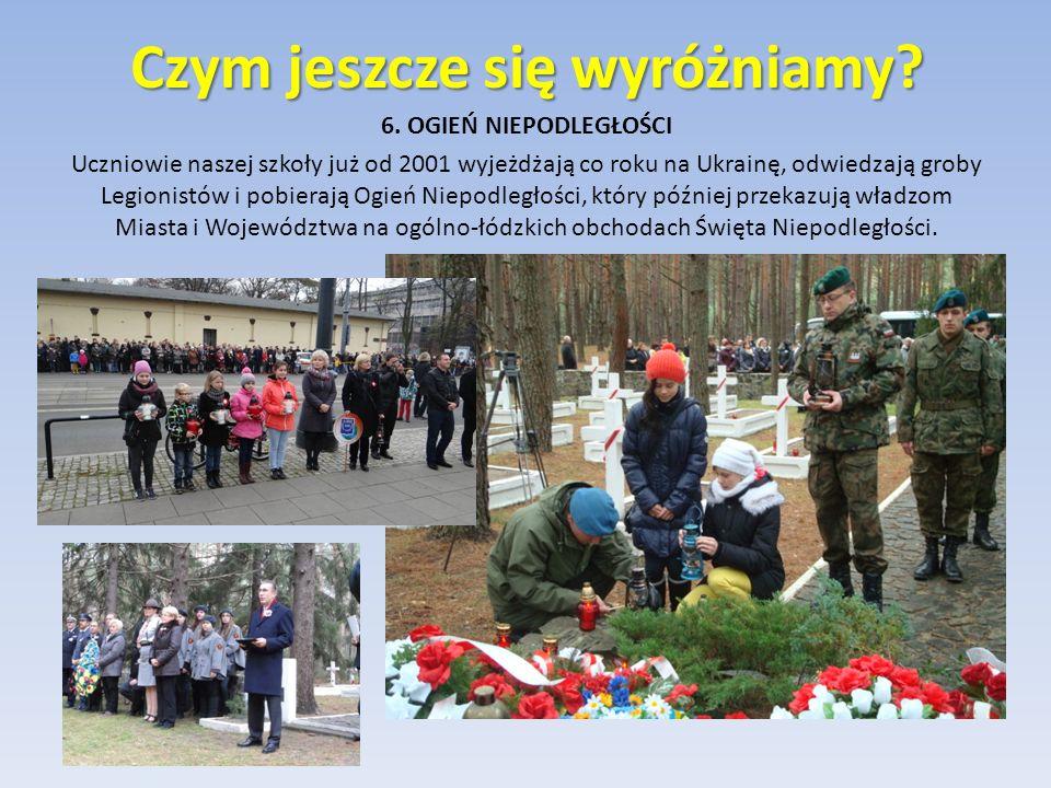 6. OGIEŃ NIEPODLEGŁOŚCI Uczniowie naszej szkoły już od 2001 wyjeżdżają co roku na Ukrainę, odwiedzają groby Legionistów i pobierają Ogień Niepodległoś