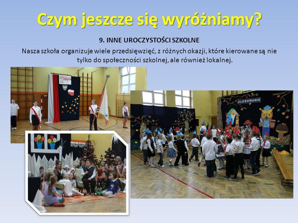 9. INNE UROCZYSTOŚCI SZKOLNE Nasza szkoła organizuje wiele przedsięwzięć, z różnych okazji, które kierowane są nie tylko do społeczności szkolnej, ale