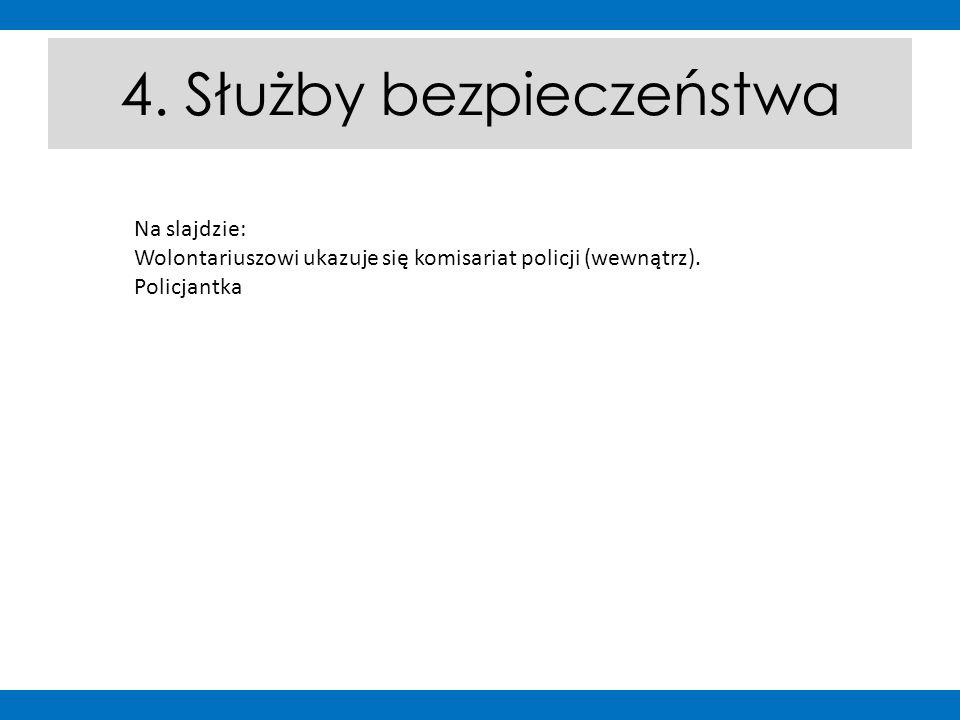 4. Służby bezpieczeństwa Na slajdzie: Wolontariuszowi ukazuje się komisariat policji (wewnątrz). Policjantka