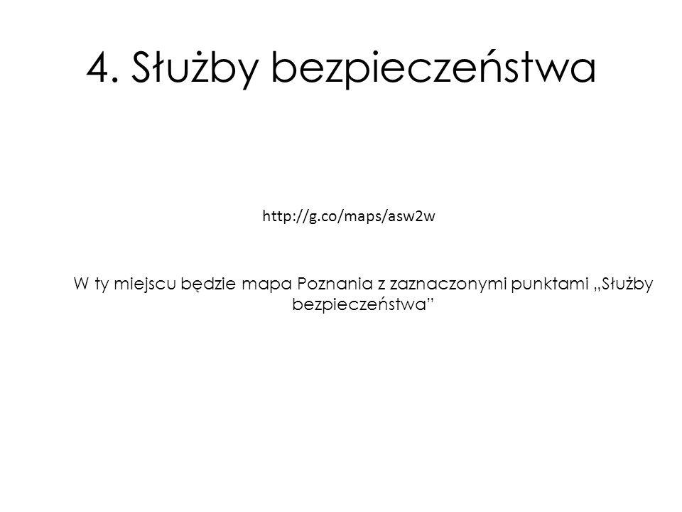 """W ty miejscu będzie mapa Poznania z zaznaczonymi punktami """"Służby bezpieczeństwa"""" http://g.co/maps/asw2w 4. Służby bezpieczeństwa"""