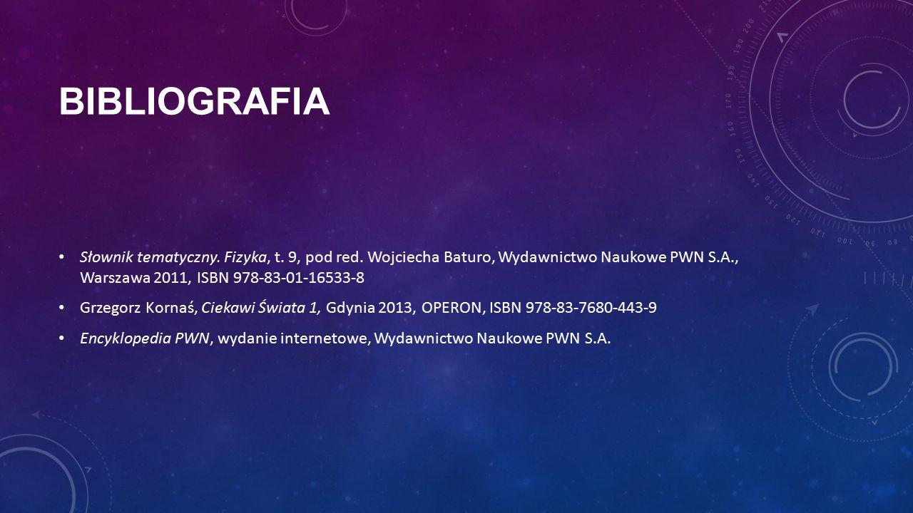BIBLIOGRAFIA Słownik tematyczny. Fizyka, t. 9, pod red. Wojciecha Baturo, Wydawnictwo Naukowe PWN S.A., Warszawa 2011, ISBN 978-83-01-16533-8 Grzegorz