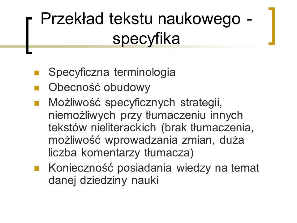 Przekład tekstu naukowego - specyfika Specyficzna terminologia Obecność obudowy Możliwość specyficznych strategii, niemożliwych przy tłumaczeniu innyc