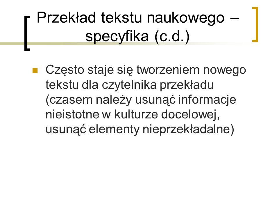 Przekład tekstu naukowego – specyfika (c.d.) Często staje się tworzeniem nowego tekstu dla czytelnika przekładu (czasem należy usunąć informacje nieis