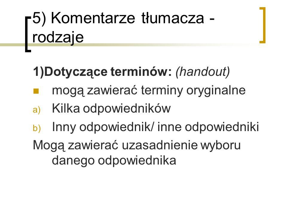 5) Komentarze tłumacza - rodzaje 1)Dotyczące terminów: (handout) mogą zawierać terminy oryginalne a) Kilka odpowiedników b) Inny odpowiednik/ inne odp