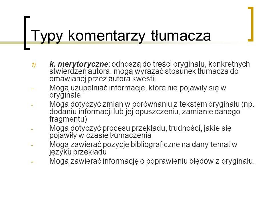 Typy komentarzy tłumacza 1) k. merytoryczne: odnoszą do treści oryginału, konkretnych stwierdzeń autora, mogą wyrażać stosunek tłumacza do omawianej p