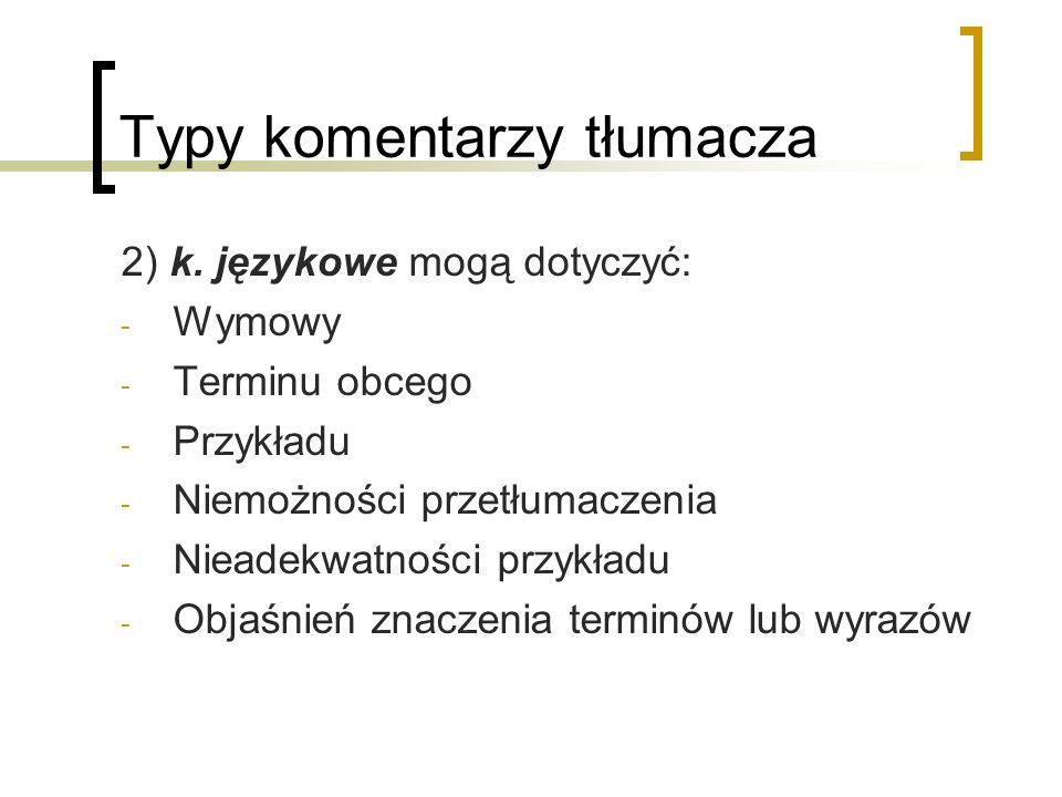 Typy komentarzy tłumacza 2) k. językowe mogą dotyczyć: - Wymowy - Terminu obcego - Przykładu - Niemożności przetłumaczenia - Nieadekwatności przykładu