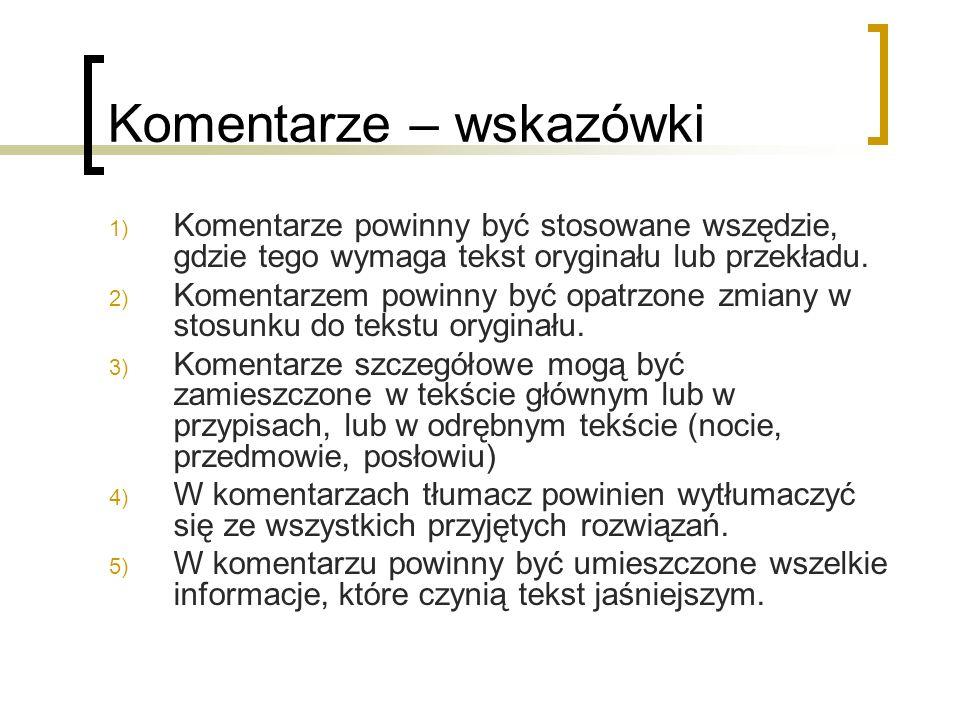 Komentarze – wskazówki 1) Komentarze powinny być stosowane wszędzie, gdzie tego wymaga tekst oryginału lub przekładu. 2) Komentarzem powinny być opatr
