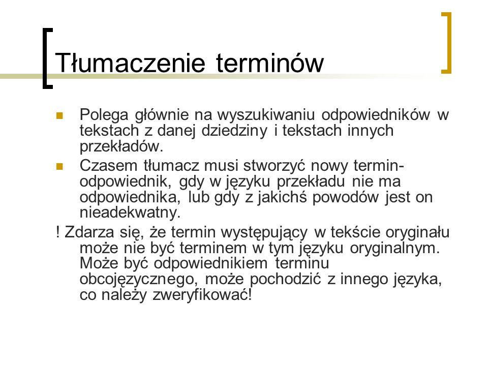 Tłumaczenie terminów Polega głównie na wyszukiwaniu odpowiedników w tekstach z danej dziedziny i tekstach innych przekładów. Czasem tłumacz musi stwor