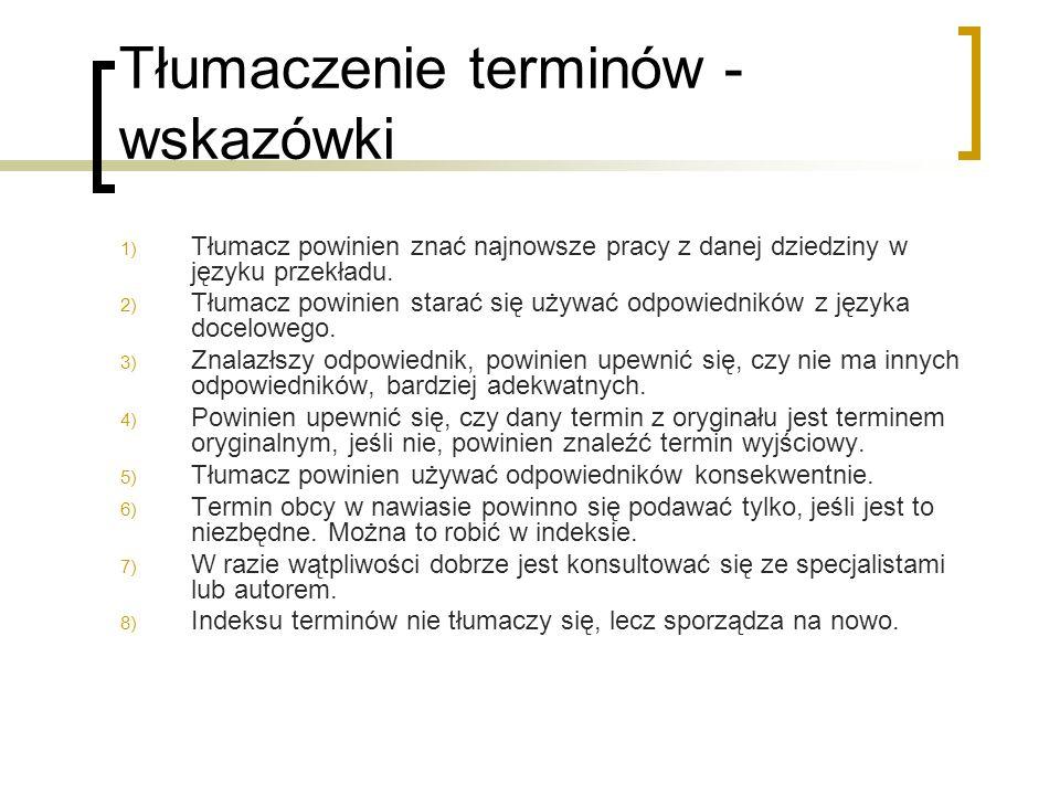 Tłumaczenie terminów - wskazówki 1) Tłumacz powinien znać najnowsze pracy z danej dziedziny w języku przekładu. 2) Tłumacz powinien starać się używać