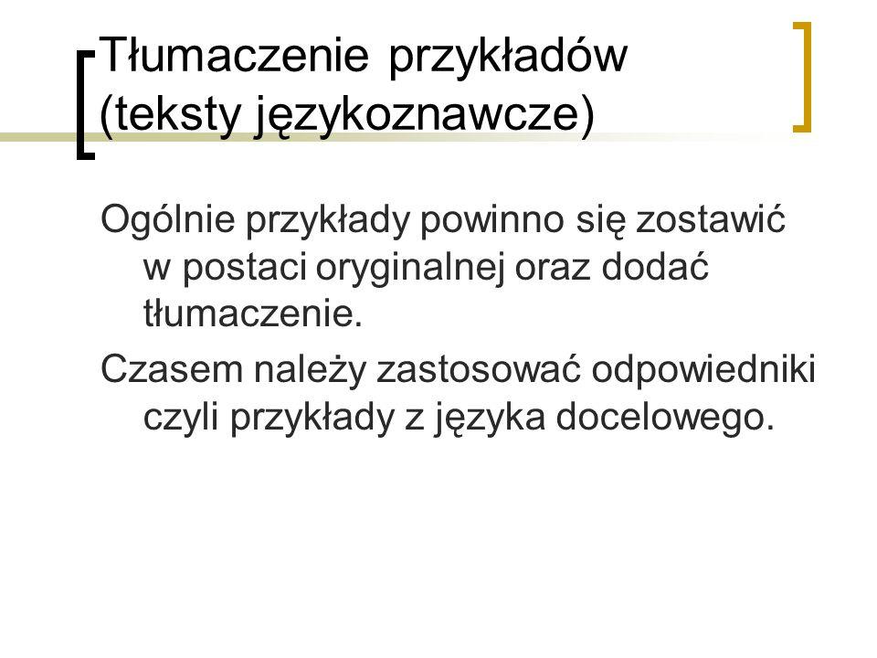 Tłumaczenie przykładów (teksty językoznawcze) Ogólnie przykłady powinno się zostawić w postaci oryginalnej oraz dodać tłumaczenie. Czasem należy zasto