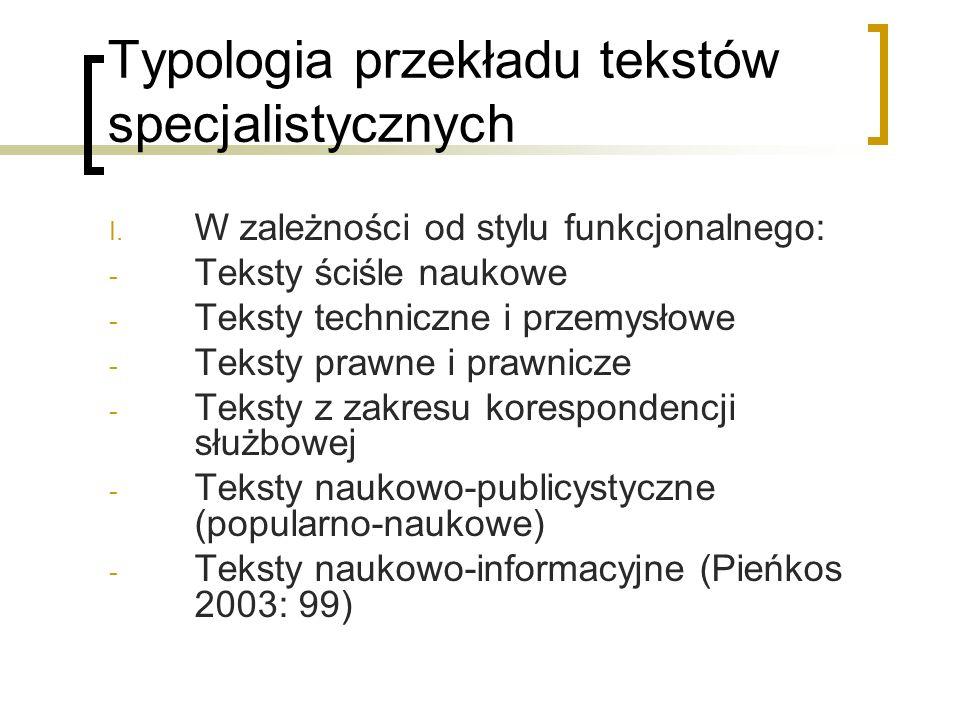 Typologia przekładu tekstów specjalistycznych I. W zależności od stylu funkcjonalnego: - Teksty ściśle naukowe - Teksty techniczne i przemysłowe - Tek