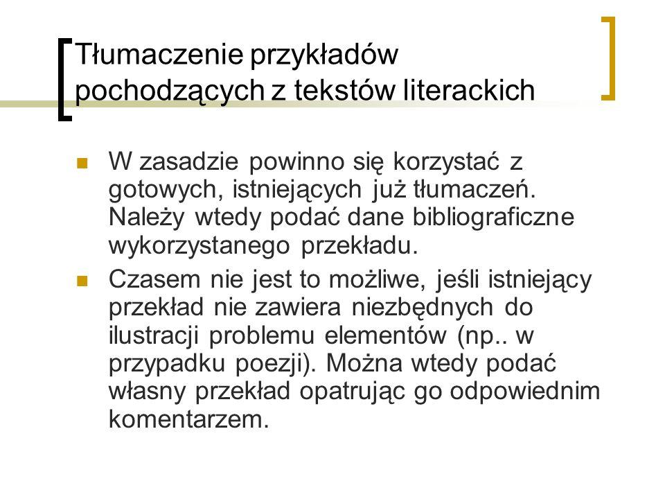 Tłumaczenie przykładów pochodzących z tekstów literackich W zasadzie powinno się korzystać z gotowych, istniejących już tłumaczeń. Należy wtedy podać