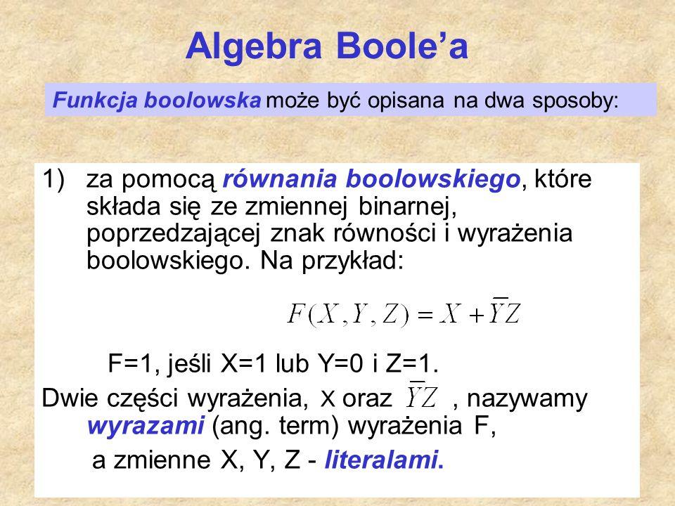 Algebra Boole'a 1)za pomocą równania boolowskiego, które składa się ze zmiennej binarnej, poprzedzającej znak równości i wyrażenia boolowskiego. Na pr