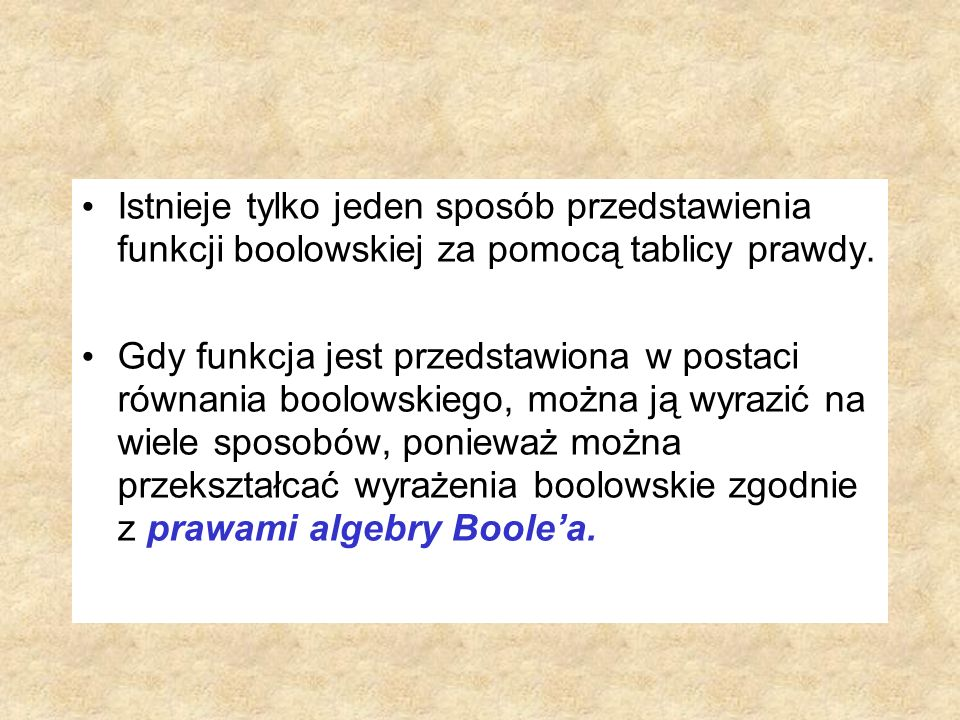 Istnieje tylko jeden sposób przedstawienia funkcji boolowskiej za pomocą tablicy prawdy. Gdy funkcja jest przedstawiona w postaci równania boolowskieg