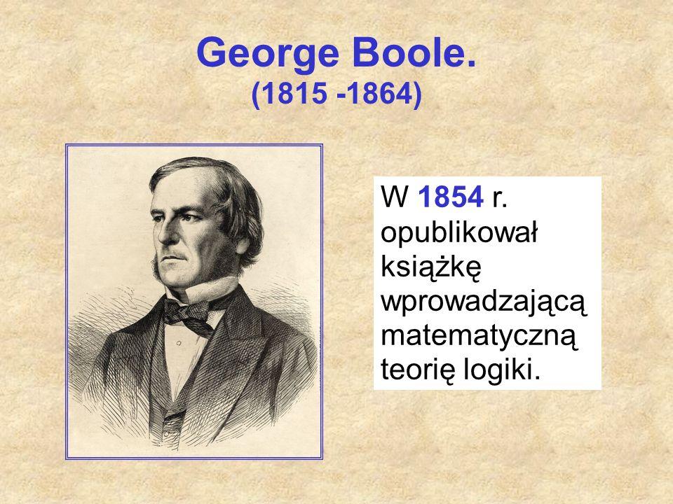 George Boole. (1815 -1864) W 1854 r. opublikował książkę wprowadzającą matematyczną teorię logiki.