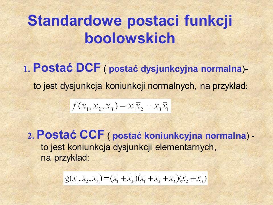 Standardowe postaci funkcji boolowskich 1. Postać DCF ( postać dysjunkcyjna normalna)- to jest dysjunkcja koniunkcji normalnych, na przykład : 2. Post