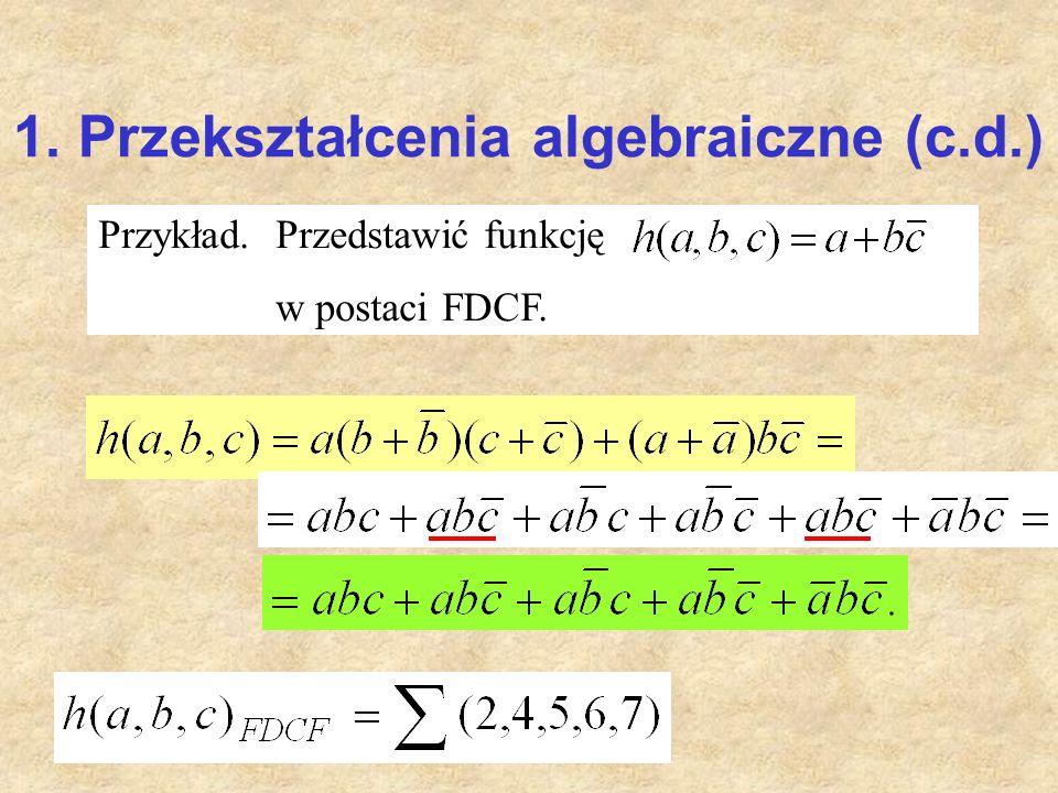 1. Przekształcenia algebraiczne (c.d.) Przykład. Przedstawić funkcję w postaci FDCF.
