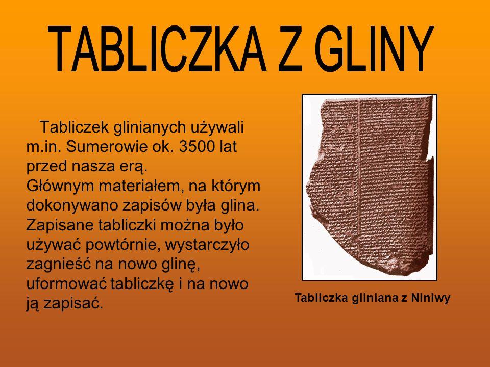 Tabliczka gliniana z Niniwy Tabliczek glinianych używali m.in. Sumerowie ok. 3500 lat przed nasza erą. Głównym materiałem, na którym dokonywano zapisó