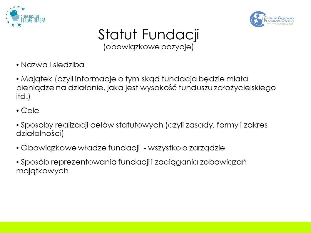 Statut Fundacji (obowiązkowe pozycje) Nazwa i siedziba Majątek (czyli informacje o tym skąd fundacja będzie miała pieniądze na działanie, jaka jest wysokość funduszu założycielskiego itd.) Cele Sposoby realizacji celów statutowych (czyli zasady, formy i zakres działalności) Obowiązkowe władze fundacji - wszystko o zarządzie Sposób reprezentowania fundacji i zaciągania zobowiązań majątkowych
