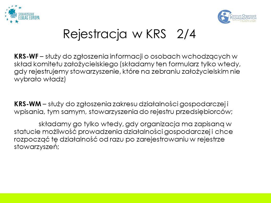 Rejestracja w KRS 2/4 KRS-WF – służy do zgłoszenia informacji o osobach wchodzących w skład komitetu założycielskiego (składamy ten formularz tylko wtedy, gdy rejestrujemy stowarzyszenie, które na zebraniu założycielskim nie wybrało władz) KRS-WM – służy do zgłoszenia zakresu działalności gospodarczej i wpisania, tym samym, stowarzyszenia do rejestru przedsiębiorców; składamy go tylko wtedy, gdy organizacja ma zapisaną w statucie możliwość prowadzenia działalności gospodarczej i chce rozpocząć tę działalność od razu po zarejestrowaniu w rejestrze stowarzyszeń;