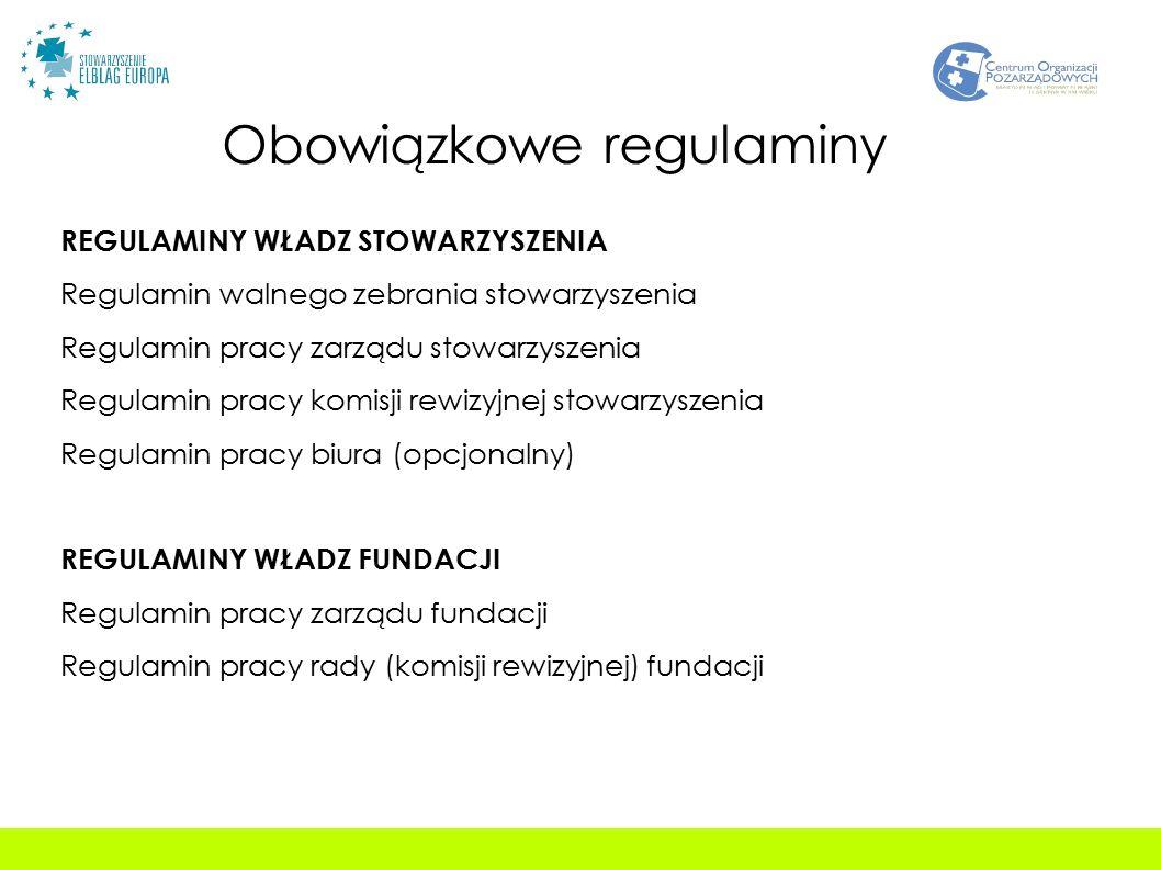 Obowiązkowe regulaminy REGULAMINY WŁADZ STOWARZYSZENIA Regulamin walnego zebrania stowarzyszenia Regulamin pracy zarządu stowarzyszenia Regulamin pracy komisji rewizyjnej stowarzyszenia Regulamin pracy biura (opcjonalny) REGULAMINY WŁADZ FUNDACJI Regulamin pracy zarządu fundacji Regulamin pracy rady (komisji rewizyjnej) fundacji