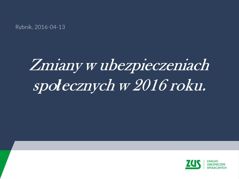 Rybnik, 2016-04-13 Zmiany w ubezpieczeniach spo ł ecznych w 2016 roku.