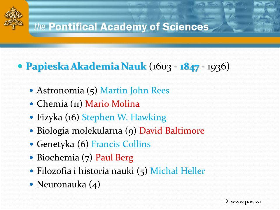Papieska Akademia Nauk 1847 Papieska Akademia Nauk (1603 - 1847 - 1936) Astronomia (5) Martin John Rees Chemia (11) Mario Molina Fizyka (16) Stephen W