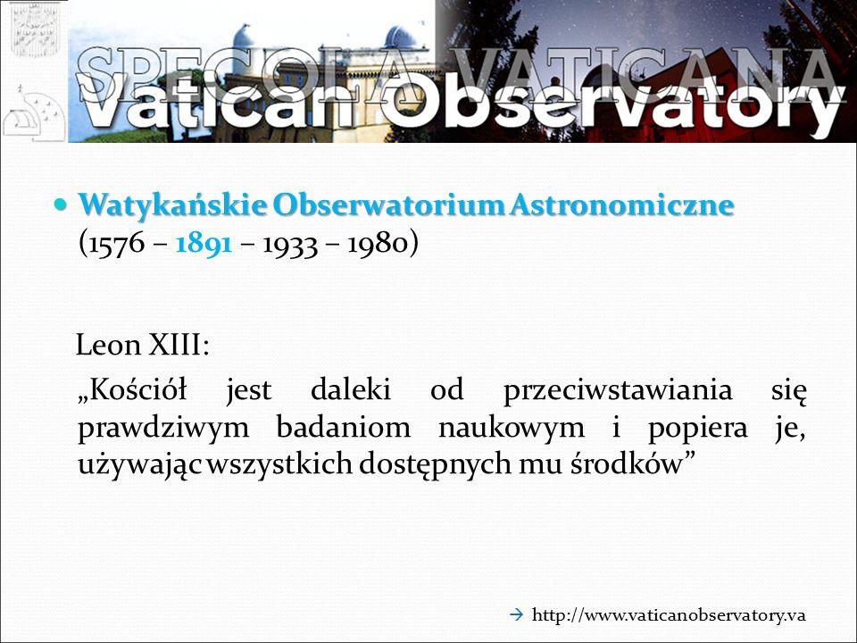 """Watykańskie Obserwatorium Astronomiczne Watykańskie Obserwatorium Astronomiczne (1576 – 1891 – 1933 – 1980) Leon XIII: """"Kościół jest daleki od przeciwstawiania się prawdziwym badaniom naukowym i popiera je, używając wszystkich dostępnych mu środków  http://www.vaticanobservatory.va"""