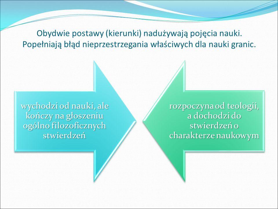 Obydwie postawy (kierunki) nadużywają pojęcia nauki. Popełniają błąd nieprzestrzegania właściwych dla nauki granic. wychodzi od nauki, ale kończy na g