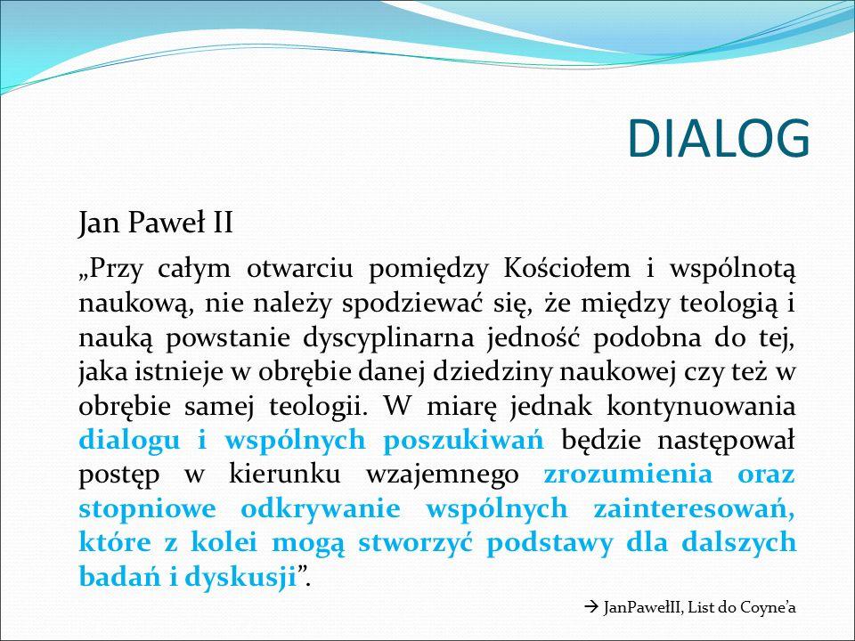 """DIALOG Jan Paweł II """"Przy całym otwarciu pomiędzy Kościołem i wspólnotą naukową, nie należy spodziewać się, że między teologią i nauką powstanie dyscyplinarna jedność podobna do tej, jaka istnieje w obrębie danej dziedziny naukowej czy też w obrębie samej teologii."""