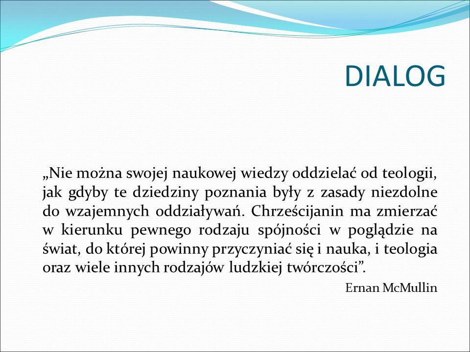 """DIALOG """" Nie można swojej naukowej wiedzy oddzielać od teologii, jak gdyby te dziedziny poznania były z zasady niezdolne do wzajemnych oddziaływań. Ch"""