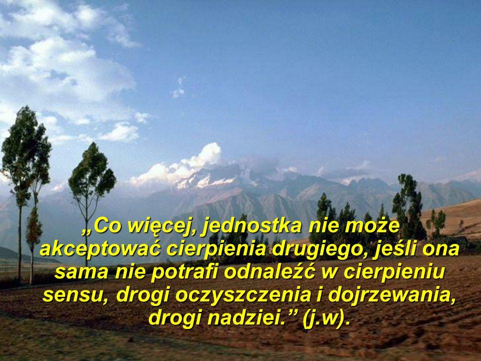 """""""Co więcej, jednostka nie może akceptować cierpienia drugiego, jeśli ona sama nie potrafi odnaleźć w cierpieniu sensu, drogi oczyszczenia i dojrzewania, drogi nadziei. (j.w)."""