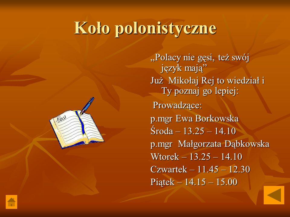 """Koło polonistyczne """"Polacy nie gęsi, też swój język mają Już Mikołaj Rej to wiedział i Ty poznaj go lepiej: Prowadzące: Prowadzące: p.mgr Ewa Borkowska Środa – 13.25 – 14.10 p.mgr Małgorzata Dąbkowska Wtorek – 13.25 – 14.10 Czwartek – 11.45 – 12.30 Piątek – 14.15 – 15.00"""