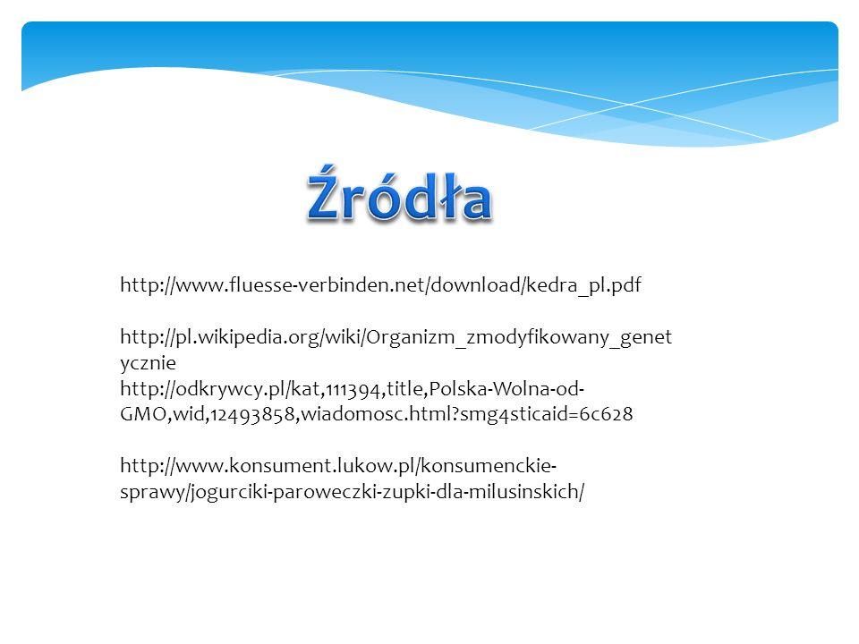http://www.fluesse-verbinden.net/download/kedra_pl.pdf http://pl.wikipedia.org/wiki/Organizm_zmodyfikowany_genet ycznie http://odkrywcy.pl/kat,111394,title,Polska-Wolna-od- GMO,wid,12493858,wiadomosc.html?smg4sticaid=6c628 http://www.konsument.lukow.pl/konsumenckie- sprawy/jogurciki-paroweczki-zupki-dla-milusinskich/