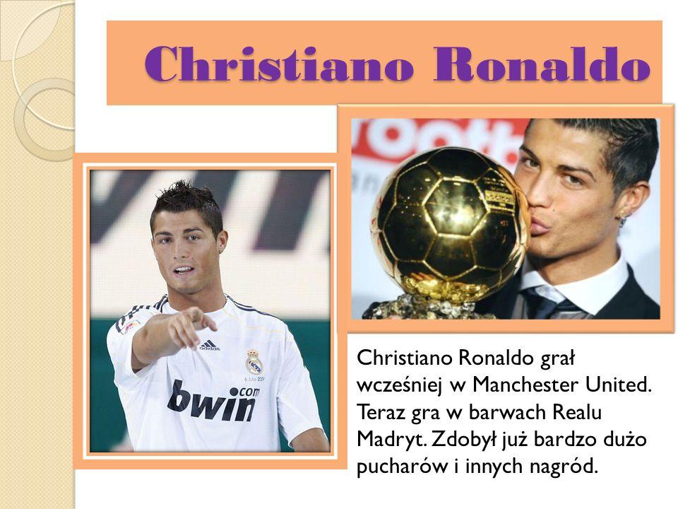 Christiano Ronaldo Christiano Ronaldo grał wcześniej w Manchester United. Teraz gra w barwach Realu Madryt. Zdobył już bardzo dużo pucharów i innych n