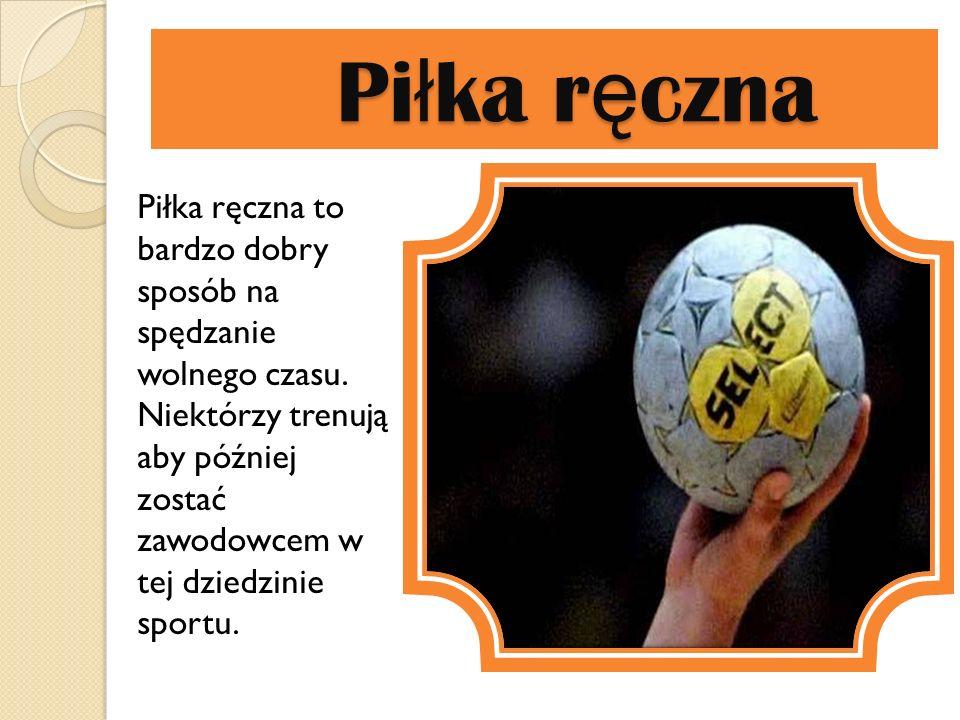 Piłka ręczna Piłka ręczna to bardzo dobry sposób na spędzanie wolnego czasu. Niektórzy trenują aby później zostać zawodowcem w tej dziedzinie sportu.