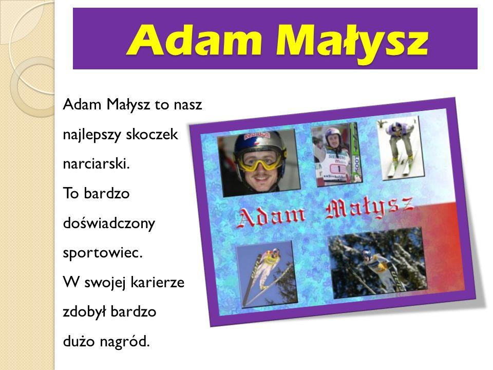 Adam Małysz Adam Małysz Adam Małysz to nasz najlepszy skoczek narciarski. To bardzo doświadczony sportowiec. W swojej karierze zdobył bardzo dużo nagr