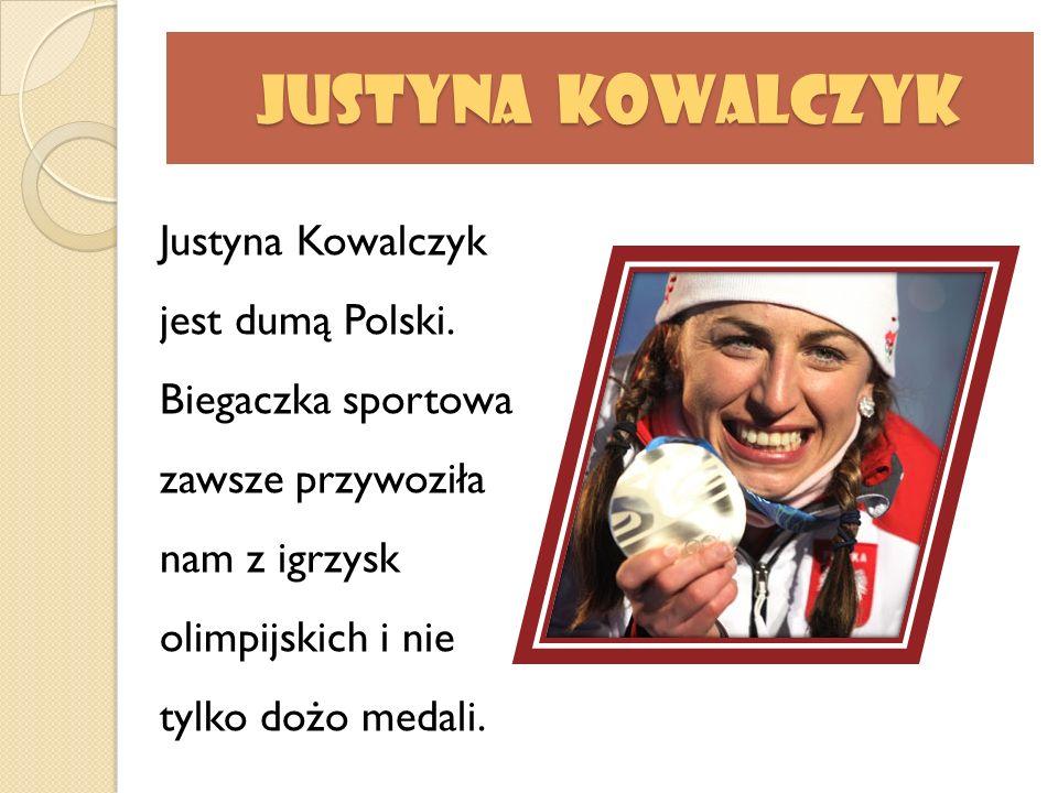 Justyna Kowalczyk Justyna Kowalczyk Justyna Kowalczyk jest dumą Polski. Biegaczka sportowa zawsze przywoziła nam z igrzysk olimpijskich i nie tylko do