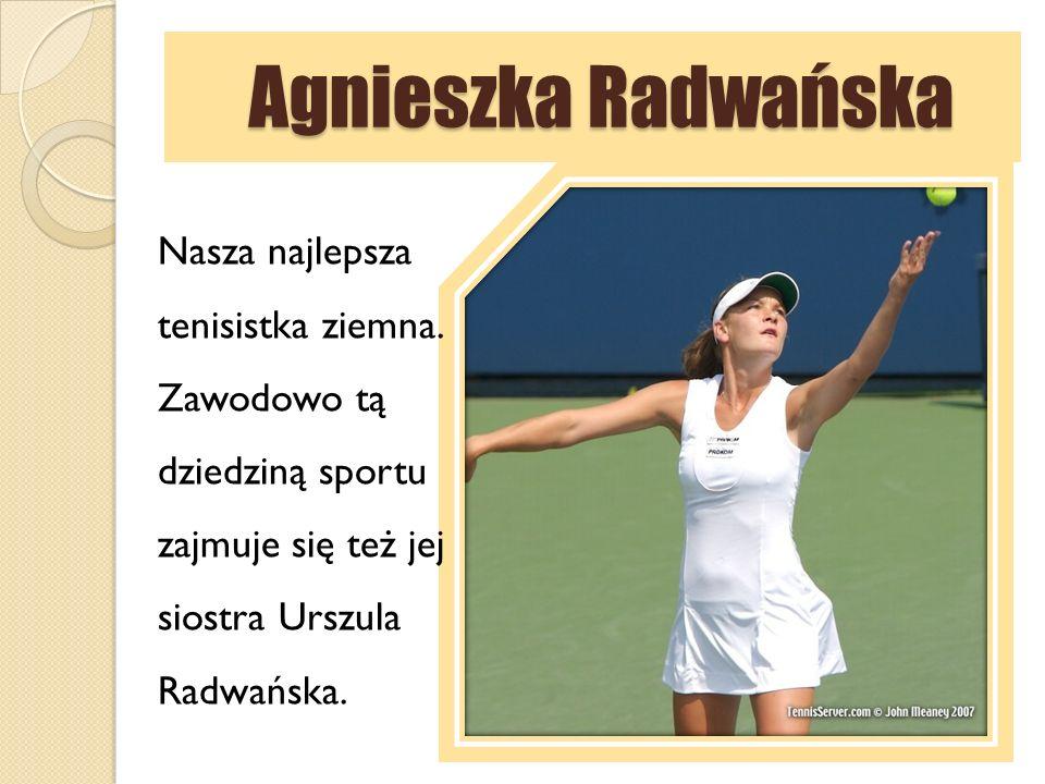 Agnieszka Radwańska Agnieszka Radwańska Nasza najlepsza tenisistka ziemna. Zawodowo tą dziedziną sportu zajmuje się też jej siostra Urszula Radwańska.