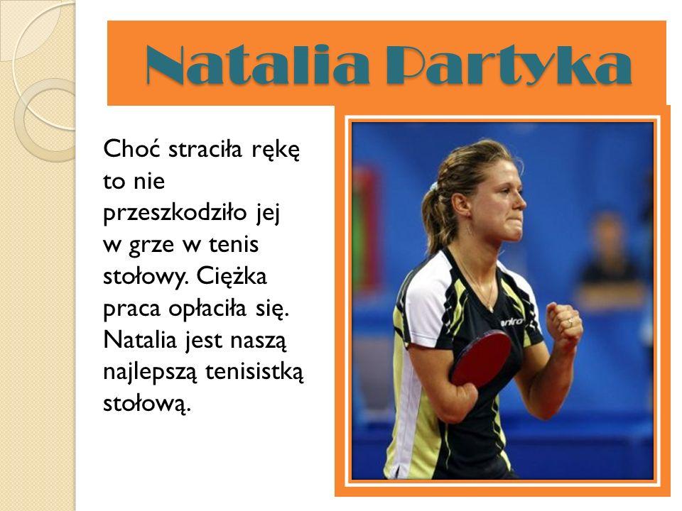 Natalia Partyka Natalia Partyka Choć straciła rękę to nie przeszkodziło jej w grze w tenis stołowy. Ciężka praca opłaciła się. Natalia jest naszą najl